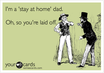 I'm a 'stay at home' dad.     Oh, so you're laid off.