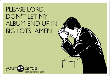 PLEASE LORD,  DON'T LET MY ALBUM END UP IN  BIG LOTS...AMEN