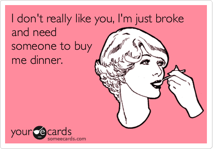 I don't really like you, I'm just broke and need someone to buy me dinner.