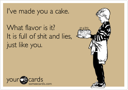 I've made you a cake.  What flavor is it? It is full of shit and lies,  just like you.