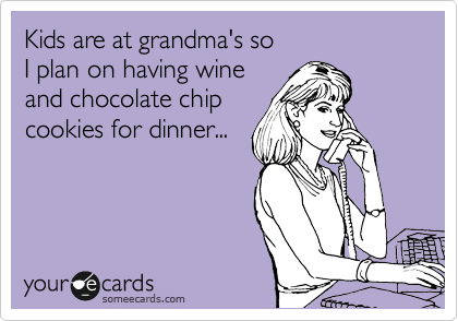 Kids are at grandma's so I plan on having wine and chocolate chip cookies for dinner...