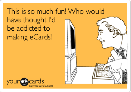 This is so much fun! Who would have thought I'd be addicted to making eCards!