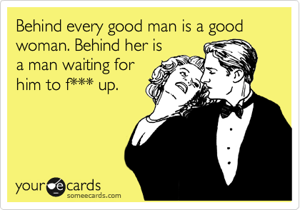 Behind every good man is a good woman. Behind her is a man waiting for him to f*** up.