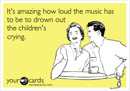 It's amazing how loud the music has to be to drown out the children's crying.