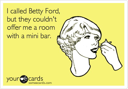 I called Betty Ford,  but they couldn't  offer me a room with a mini bar.