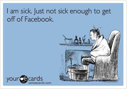 I am sick. Just not sick enough to get off of Facebook.
