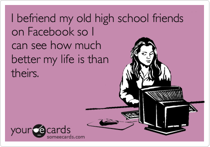 I befriend my old high school friends on Facebook so I can see how much better my life is than theirs.