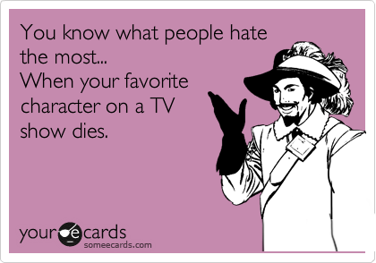 You know what people hate the most... When your favorite character on a TV show dies.