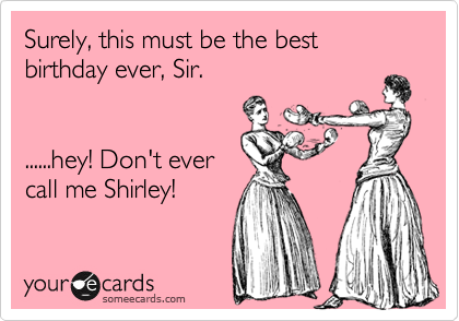 Surely, this must be the best birthday ever, Sir.   ......hey! Don't ever call me Shirley!