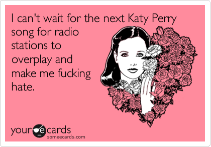 I can't wait for the next Katy Perry song for radio stations to overplay and make me fucking hate.