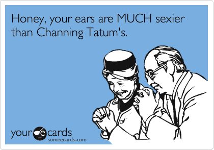 Honey, your ears are MUCH sexier than Channing Tatum's.