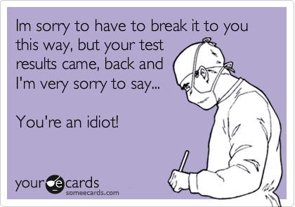 Im sorry to have to break it to you this way, but your test results came, back and I'm very sorry to say...  You're an idiot!