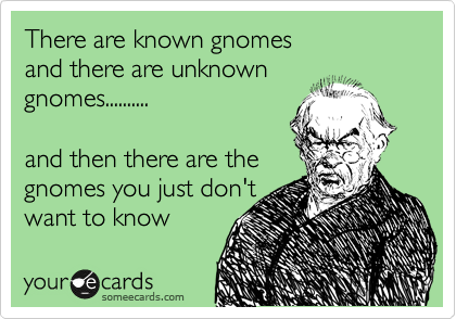 There are known gnomes  and there are unknown  gnomes..........   and then there are the gnomes you just don't want to know