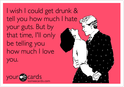 I wish I could get drunk & tell you how much I hate your guts. But by that time, I'll only be telling you how much I love you.