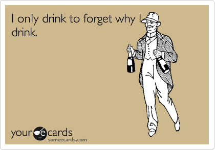 I only drink to forget why I drink.