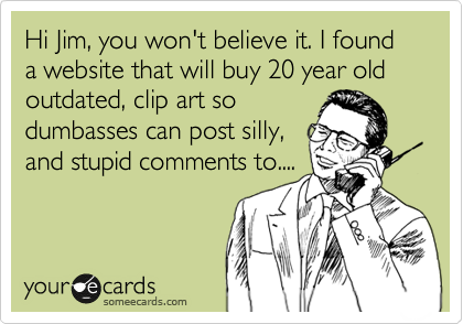 Hi Jim, you won't believe it. I found a website that will buy 20 year old outdated, clip art so dumbasses can post silly, and stupid comments to....