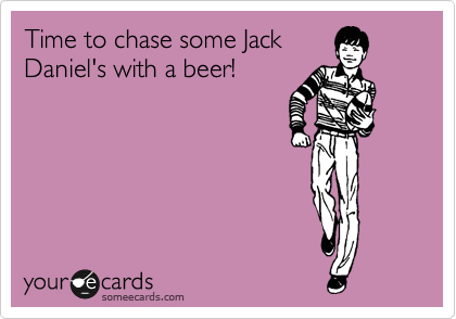 Time to chase some Jack Daniel's with a beer!