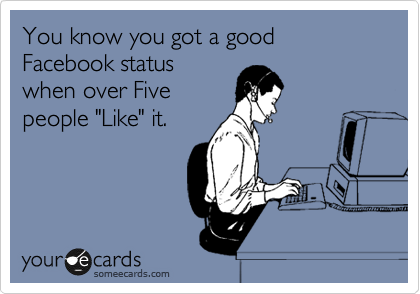 "You know you got a good Facebook status when over Five people ""Like"" it."