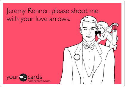 Jeremy Renner, please shoot me with your love arrows.