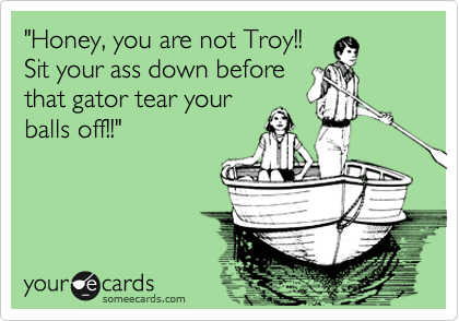 """Honey, you are not Troy!! Sit your ass down before that gator tear your balls off!!"""