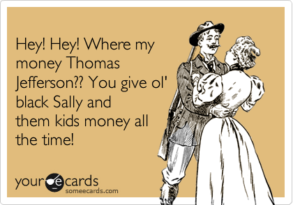 Hey! Hey! Where my money Thomas Jefferson?? You give ol' black Sally and them kids money all the time!