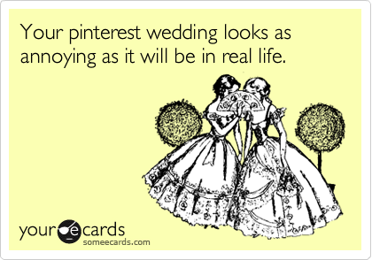 Your pinterest wedding looks as annoying as it will be in real life.