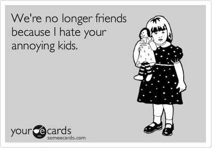 We're no longer friends because I hate your annoying kids.