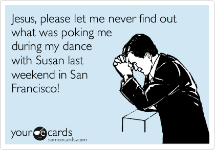 Jesus, please let me never find out what was poking me during my dance with Susan last weekend in San Francisco!