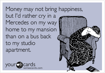 Money may not bring happiness,  but I'd rather cry in a  Mercedes on my way  home to my mansion than on a bus back  to my studio   apartment.