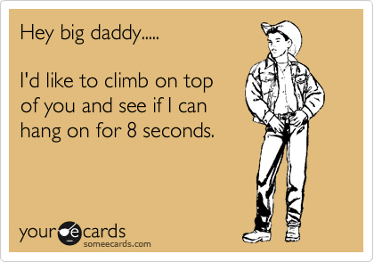 Hey Big Daddy I D Like To Climb On Top Of You And See