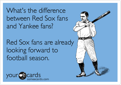What's the difference between Red Sox fans and Yankee fans?  Red Sox fans are already looking forward to football season.