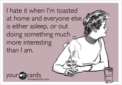 I hate it when I'm toasted at home and everyone else is either asleep, or out doing something much more interesting  than I am.