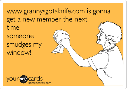 www.grannysgotaknife.com is gonna get a new member the next time someone smudges my window!