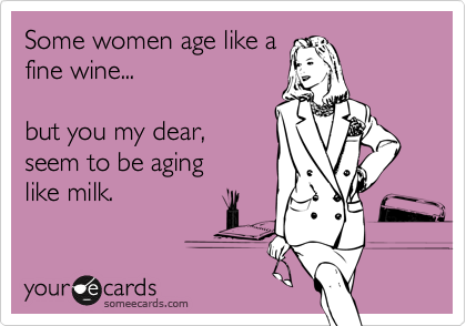 Some women age like a fine wine...  but you my dear,  seem to be aging  like milk.
