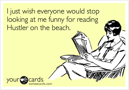 I just wish everyone would stop looking at me funny for reading Hustler on the beach.