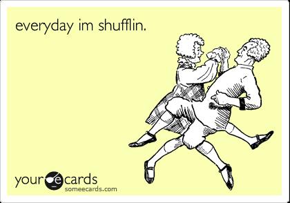 everyday im shufflin.