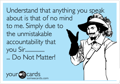Understand that anything you speak      about is that of no mind to me. Simply due to the unmistakable accountability that you Sir................. ... Do Not Matter!