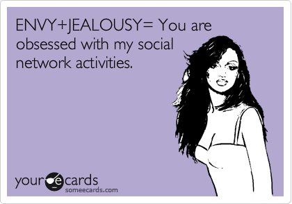 ENVY+JEALOUSY= You are obsessed with my social network activities.