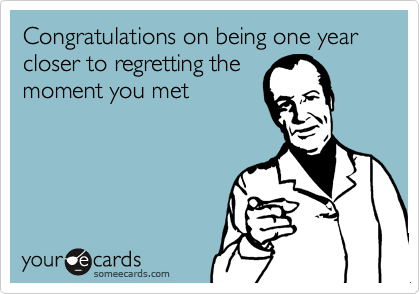 Congratulations on being one year closer to regretting the moment you met