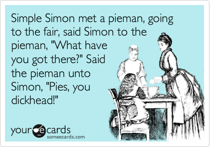 "Simple Simon met a pieman, going to the fair, said Simon to the pieman, ""What have you got there?"" Said the pieman unto Simon, ""Pies, you dickhead!"""