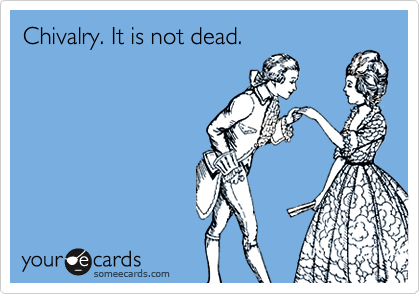 Chivalry. It is not dead.