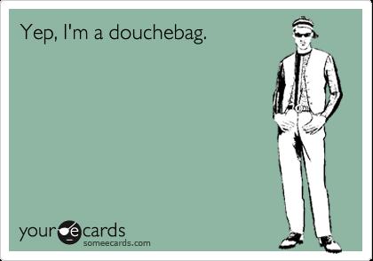 Yep, I'm a douchebag.