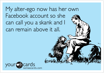 My alter-ego now has her own Facebook account so she can call you a skank and I can remain above it all.