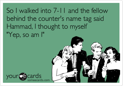 """So I walked into 7-11 and the fellow behind the counter's name tag said Hammad, I thought to myself """"Yep, so am I"""""""
