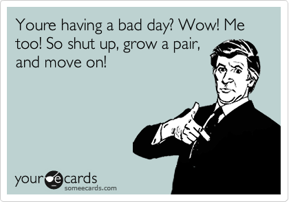 Youre having a bad day? Wow! Me too! So shut up, grow a pair, and move on!