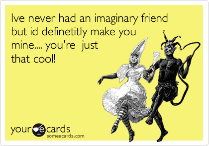 Ive never had an imaginary friend but id definetitly make you mine.... you're  just that cool!
