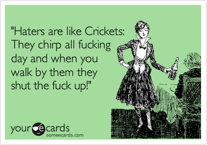 """Haters are like Crickets: They chirp all fucking day and when you walk by them they shut the fuck up!"""