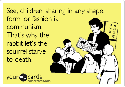 See, children, sharing in any shape, form, or fashion is  communism. That's why the rabbit let's the squirrel starve to death.