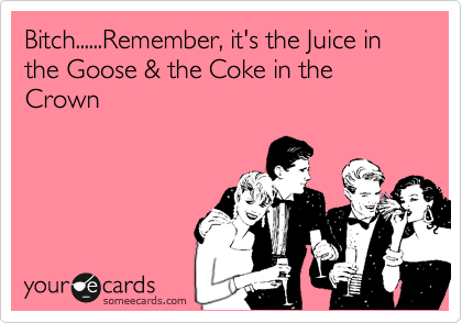 Bitch......Remember, it's the Juice in the Goose & the Coke in the Crown