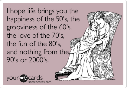 I hope life brings you the happiness of the 50's, the grooviness of the 60's, the love of the 70's, the fun of the 80's, and nothing from the 90's or 2000's.